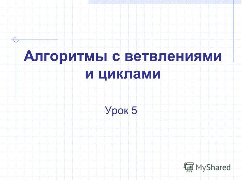 Алгоритмы с ветвлениями и циклами Урок 5