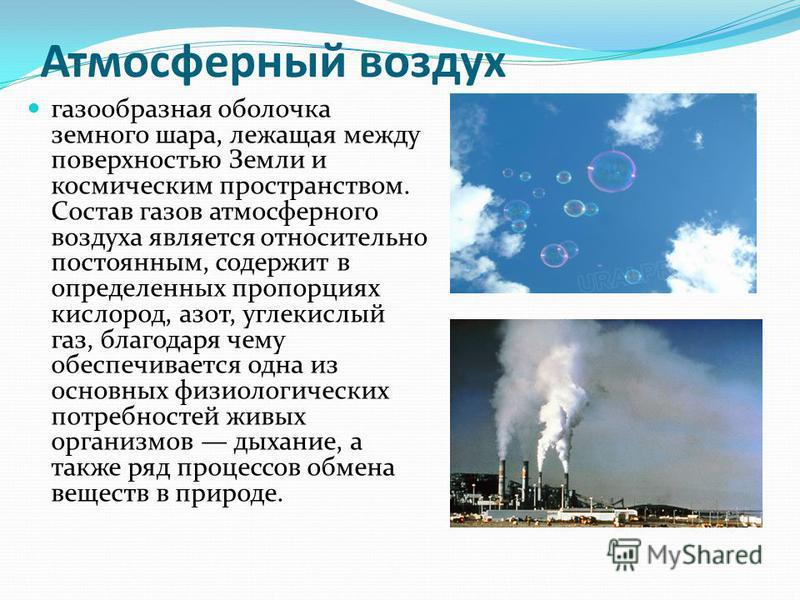 Атмосферный воздух газообразная оболочка земного шара, лежащая между поверхностью Земли и космическим пространством. Состав газов атмосферного воздуха является относительно постоянным, содержит в определенных пропорциях кислород, азот, углекислый газ