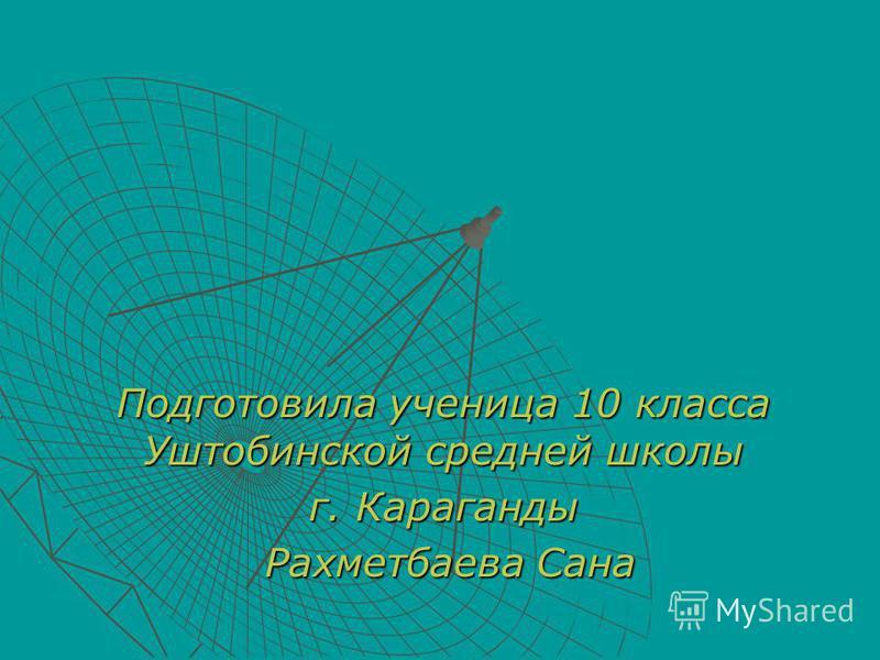 Подготовила ученица 10 класса Уштобинской средней школы г. Караганды Рахметбаева Сана Рахметбаева Сана