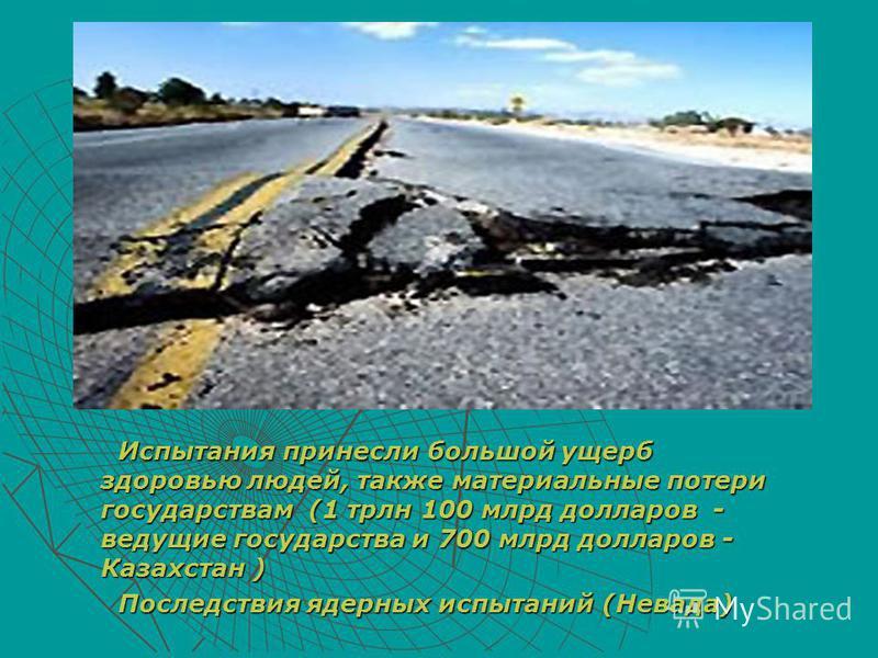 Испытания принесли большой ущерб здоровью людей, также материальные потери государствам (1 трлн 100 млрд долларов - ведущие государства и 700 млрд долларов - Казахстан ) Испытания принесли большой ущерб здоровью людей, также материальные потери госуд