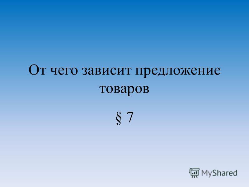 От чего зависит предложение товаров § 7