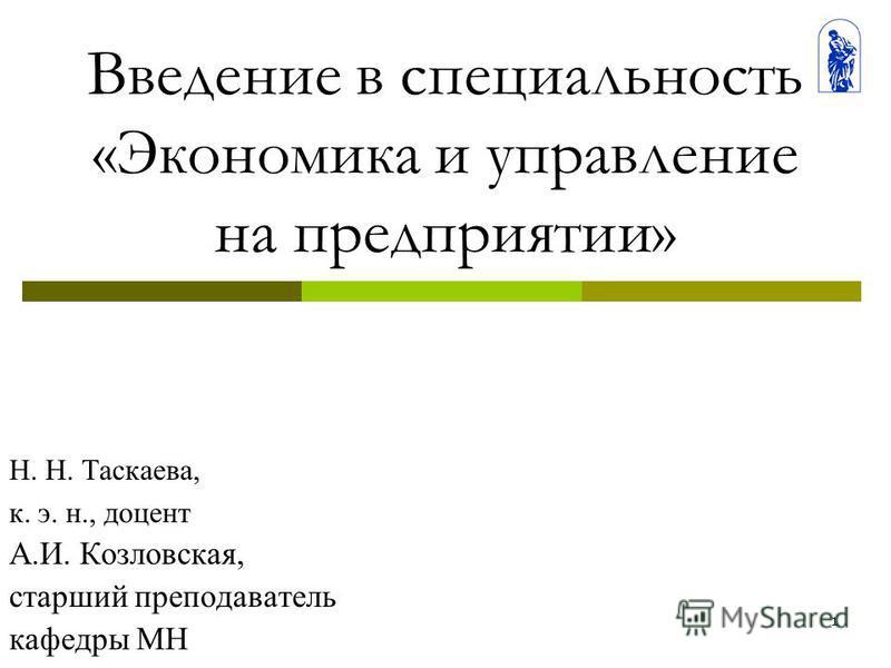 1 Введение в специальность «Экономика и управление на предприятии» Н. Н. Таскаева, к. э. н., доцент А.И. Козловская, старший преподаватель кафедры МН