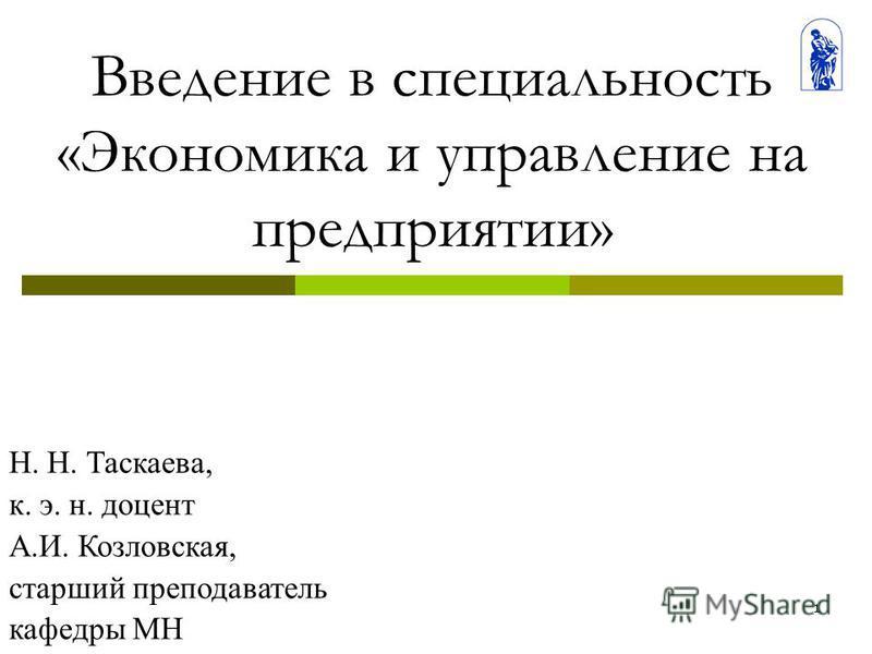 1 Введение в специальность «Экономика и управление на предприятии» Н. Н. Таскаева, к. э. н. доцент А.И. Козловская, старший преподаватель кафедры МН