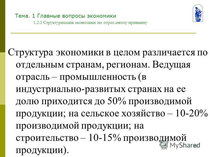 32 Тема. 1 Главные вопросы экономики 1.2.3 Структуризация экономики по отраслевому принципу Структура экономики в целом различается по отдельным странам, регионам. Ведущая отрасль – промышленность (в индустриально-развитых странах на ее долю приходит