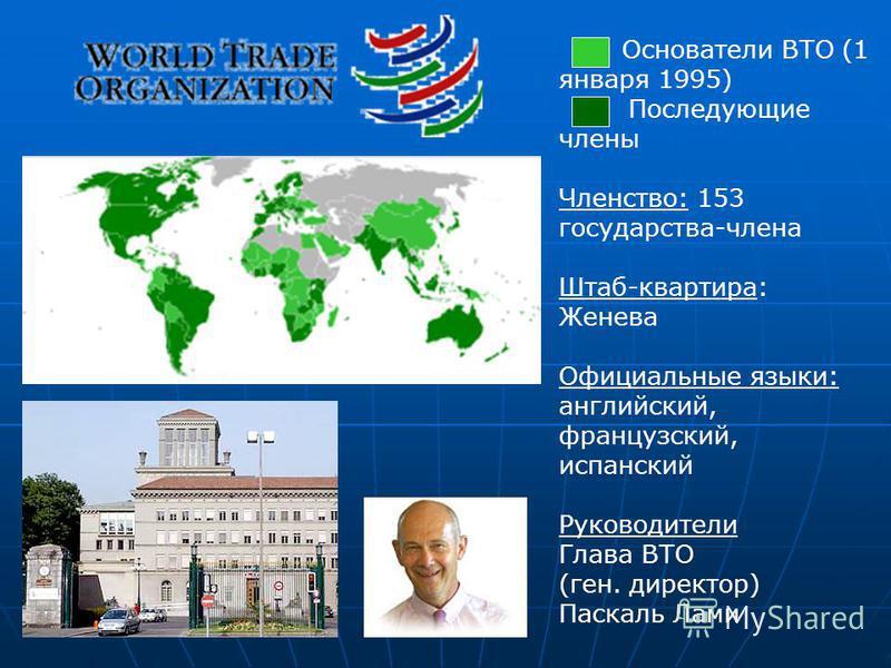 Основатели ВТО (1 января 1995) Последующие члены Членство: 153 государства-члена Штаб-квартира: Женева Официальные языки: английский, французский, испанский Руководители Глава ВТО (ген. директор) Паскаль Лами