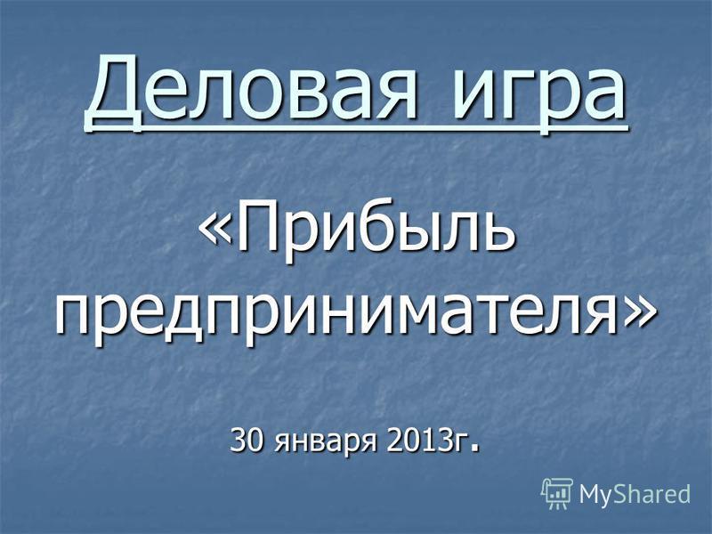 Деловая игра «Прибыль предпринимателя» 30 января 2013 г.