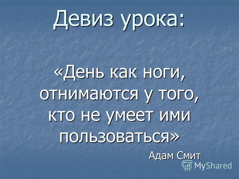 Девиз урока: «День как ноги, отнимаются у того, кто не умеет ими пользоваться» Адам Смит