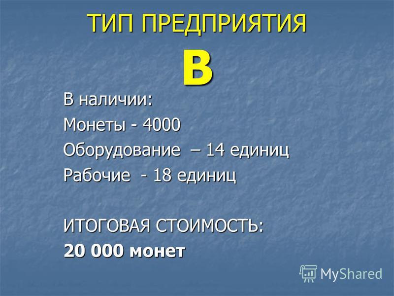 ТИП ПРЕДПРИЯТИЯ В В наличии: Монеты - 4000 Оборудование – 14 единиц Рабочие - 18 единиц ИТОГОВАЯ СТОИМОСТЬ: 20 000 монет