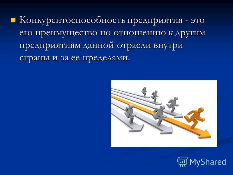 Конкурентоспособность предприятия - это его преимущество по отношению к другим предприятиям данной отрасли внутри страны и за ее пределами. Конкурентоспособность предприятия - это его преимущество по отношению к другим предприятиям данной отрасли вну
