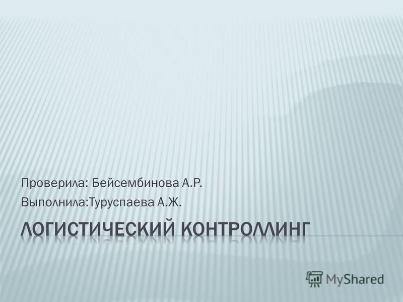 Проверила: Бейсембинова А.Р. Выполнила:Туруспаева А.Ж.