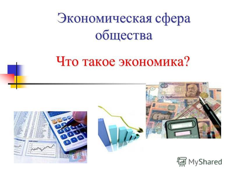 Экономическая сфера общества Что такое экономика?