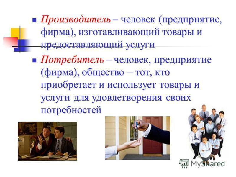 Производитель – человек (предприятие, фирма), изготавливающий товары и предоставляющий услуги Производитель – человек (предприятие, фирма), изготавливающий товары и предоставляющий услуги Потребитель – человек, предприятие (фирма), общество – тот, кт