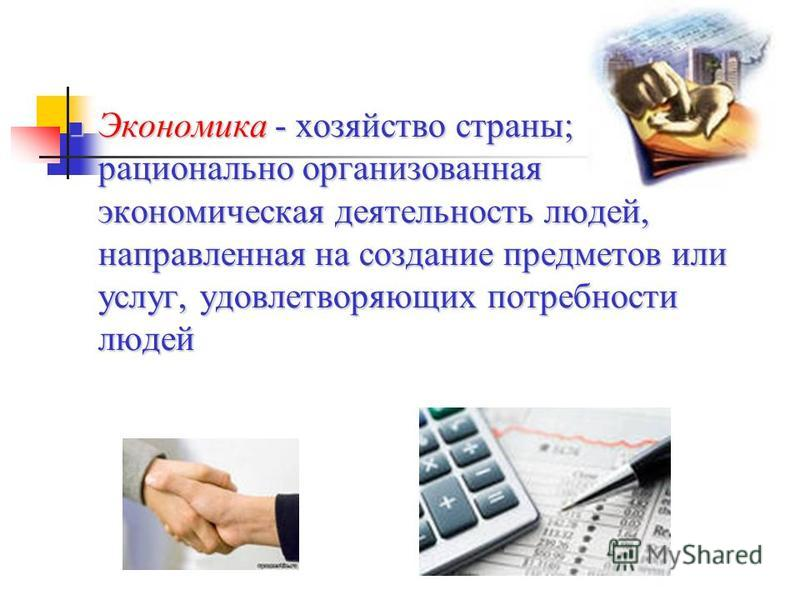 Экономика - хозяйство страны; рационально организованная экономическая деятельность людей, направленная на создание предметов или услуг, удовлетворяющих потребности людей Экономика - хозяйство страны; рационально организованная экономическая деятельн