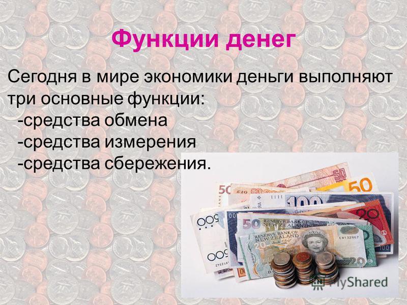 Функции денег Сегодня в мире экономики деньги выполняют три основные функции: -средства обмена -средства измерения -средства сбережения.