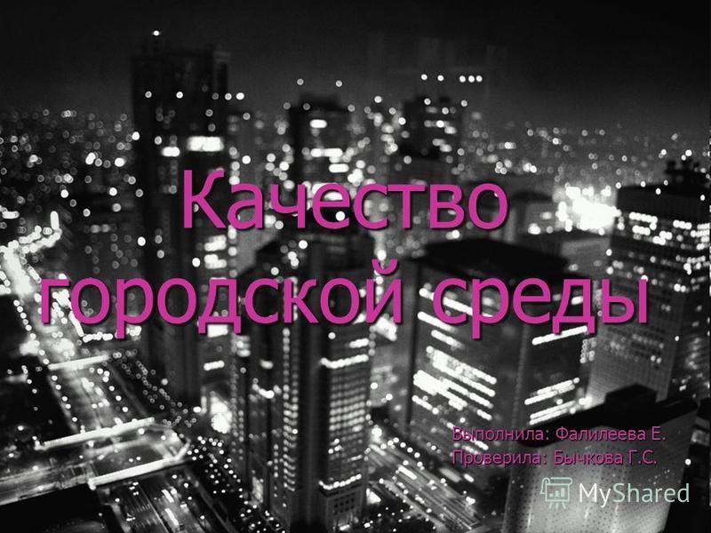 Качество городской среды Выполнила: Фалилеева Е. Проверила: Бычкова Г.С.
