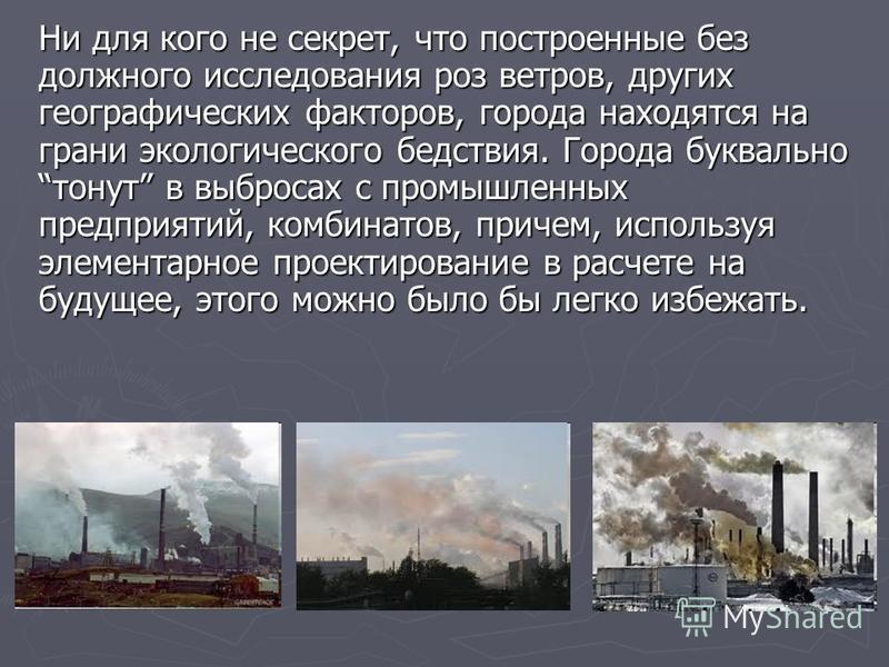 Ни для кого не секрет, что построенные без должного исследования роз ветров, других географических факторов, города находятся на грани экологического бедствия. Города буквально тонут в выбросах с промышленных предприятий, комбинатов, причем, использу