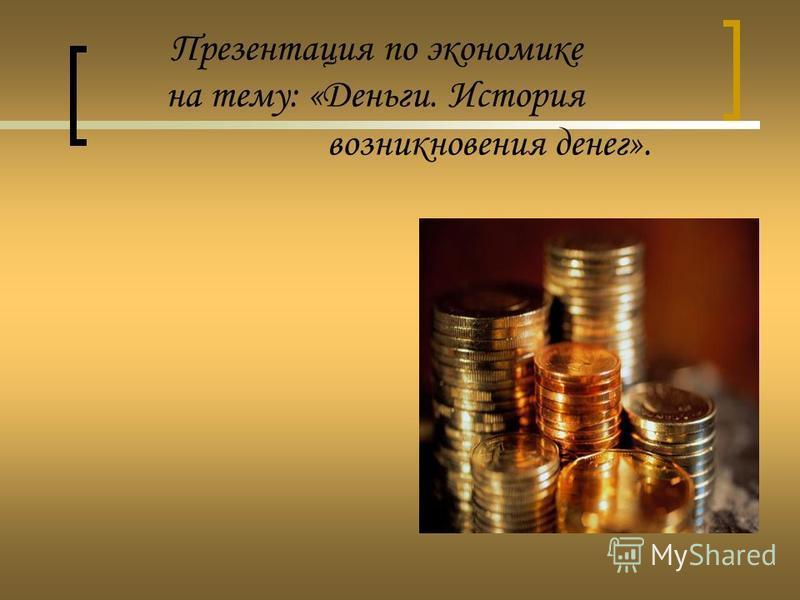 Презентация по экономике на тему: «Деньги. История возникновения денег».