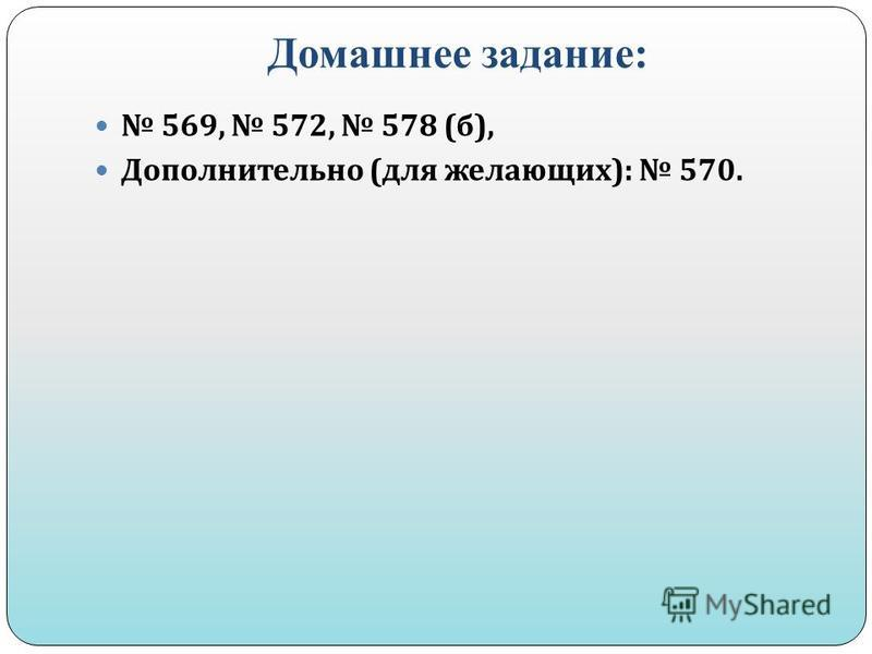 Домашнее задание: 569, 572, 578 ( б ), Дополнительно ( для желающих ): 570.