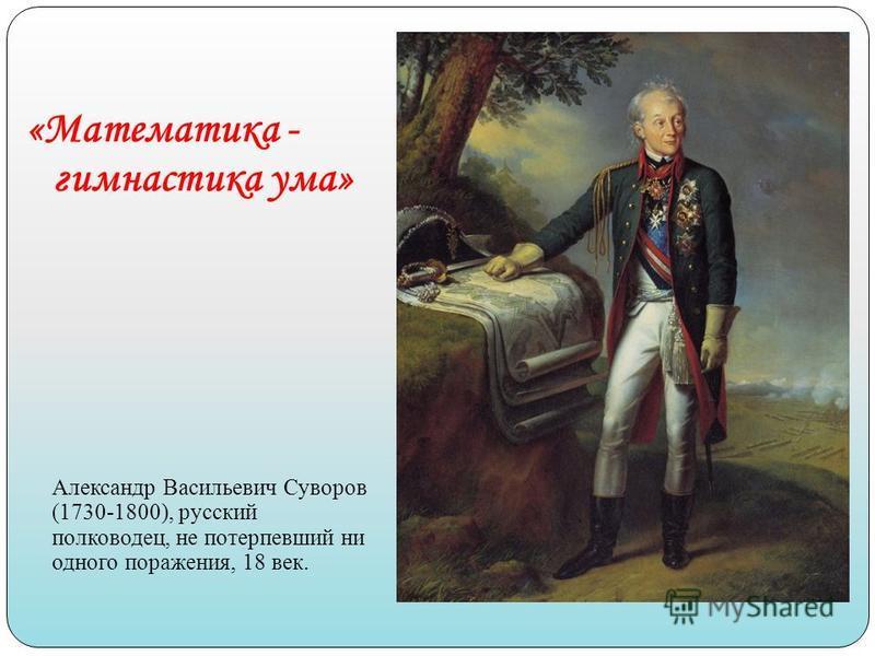 «Математика - гимнастика ума» Александр Васильевич Суворов (1730-1800), русский полководец, не потерпевший ни одного поражения, 18 век.