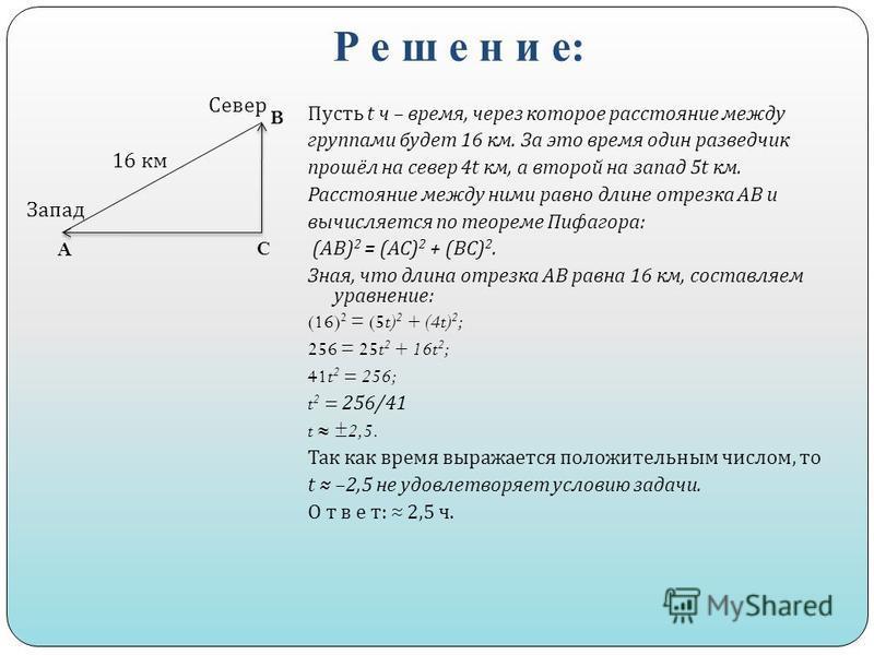 Р е ш е н и е: Пусть t ч – время, через которое расстояние между группами будет 16 км. За это время один разведчик прошёл на север 4t км, а второй на запад 5t км. Расстояние между ними равно длине отрезка АВ и вычисляется по теореме Пифагора : ( АВ )
