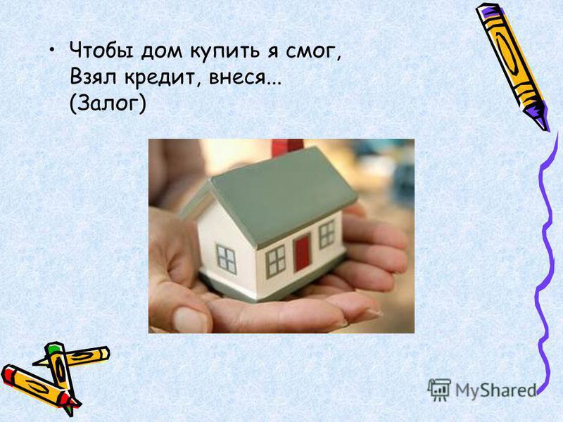 Чтобы дом купить я смог, Взял кредит, внеся... (Залог)