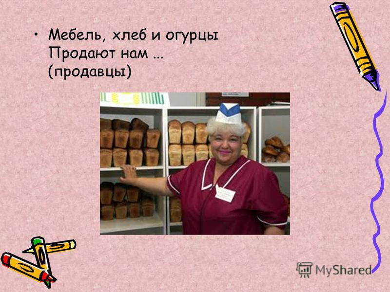 Мебель, хлеб и огурцы Продают нам... (продавцы)