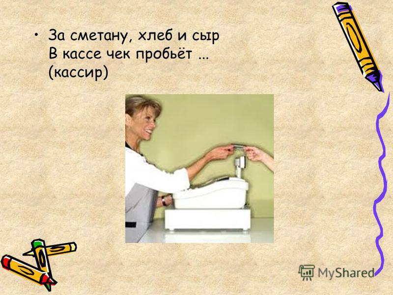 За сметану, хлеб и сыр В кассе чек пробьёт... (кассир)