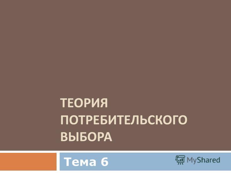 ТЕОРИЯ ПОТРЕБИТЕЛЬСКОГО ВЫБОРА Тема 6