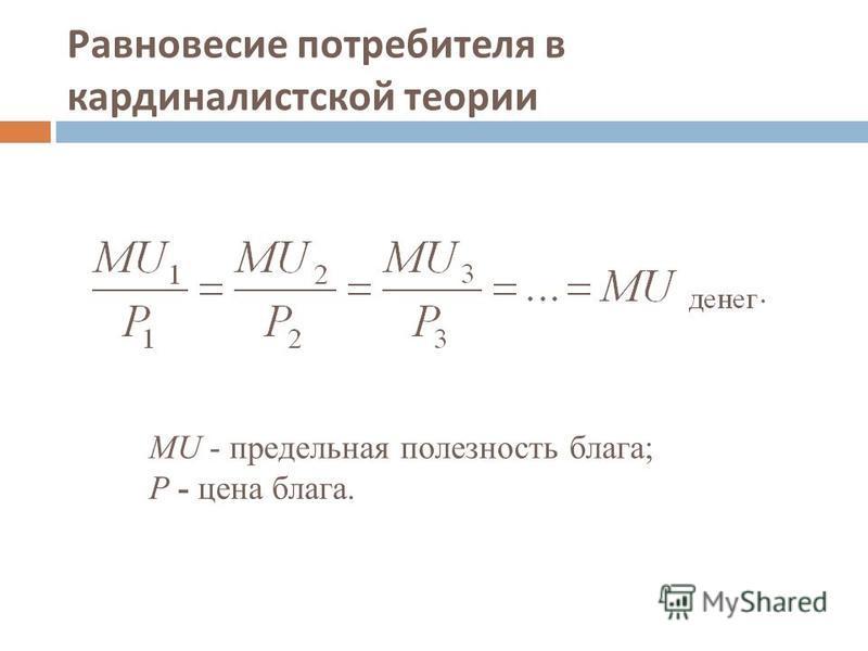 Равновесие потребителя в кардиналистской теории MU - предельная полезность блага; Р - цена блага.
