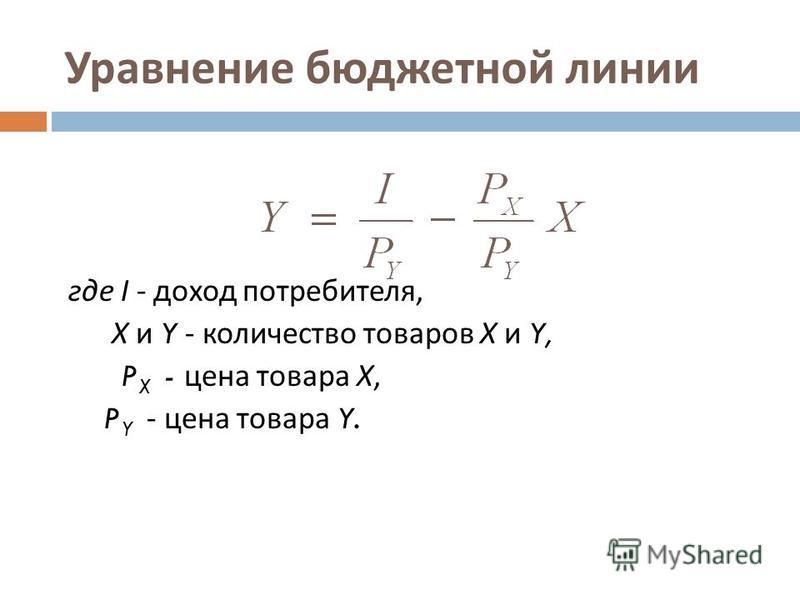 Уравнение бюджетной линии где I - доход потребителя, Х и Y - количество товаров Х и Y, P X - цена товара Х, P Y - цена товара Y.