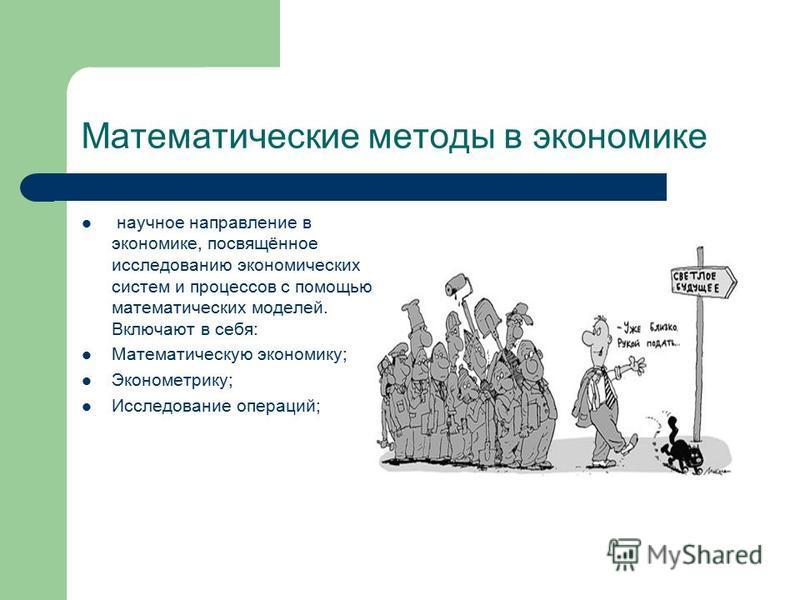 научное направление в экономике, посвящённое исследованию экономических систем и процессов с помощью математических моделей. Включают в себя: Математическую экономику; Эконометрику; Исследование операций; Математические методы в экономике