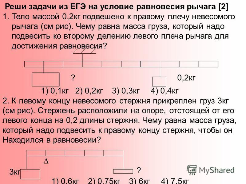 Реши задачи из ЕГЭ на условие равновесия рычага [2] 1. Тело массой 0,2 кг подвешено к правому плечу невесомого рычага (см рис). Чему равна масса груза, который надо подвесить ко второму делению левого плеча рычага для достижения равновесия? ?0,2 кг 1