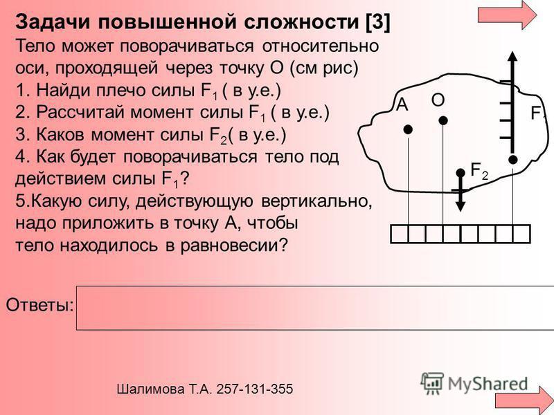 Задачи повышенной сложности [3] Тело может поворачиваться относительно оси, проходящей через точку О (см рис) 1. Найди плечо силы F 1 ( в у.е.) 2. Рассчитай момент силы F 1 ( в у.е.) 3. Каков момент силы F 2 ( в у.е.) 4. Как будет поворачиваться тело