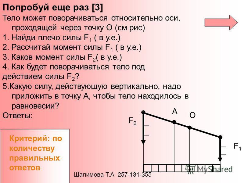 A O F2F2 F1F1 Попробуй еще раз [3] Тело может поворачиваться относительно оси, проходящей через точку О (см рис) 1. Найди плечо силы F 1 ( в у.е.) 2. Рассчитай момент силы F 1 ( в у.е.) 3. Каков момент силы F 2 ( в у.е.) 4. Как будет поворачиваться т