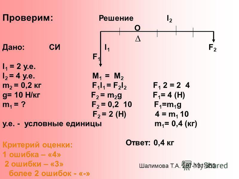 Проверим: Решение l 2 O Дано: СИ l 1 F 2 F 1 l 1 = 2 у.е. l 2 = 4 у.е. М 1 = М 2 m 2 = 0,2 кг F 1 l 1 = F 2 l 2 F 1 2 = 2 4 g= 10 Н/кг F 2 = m 2 g F 1 = 4 (Н) m 1 = ? F 2 = 0,2 10 F 1 =m 1 g F 2 = 2 (Н) 4 = m 1 10 у.е. - условные единицы m 1 = 0,4 (к