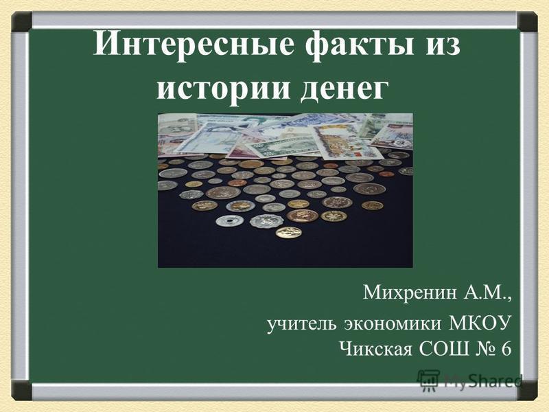 Интересные факты из истории денег Михренин А.М., учитель экономики МКОУ Чикская СОШ 6