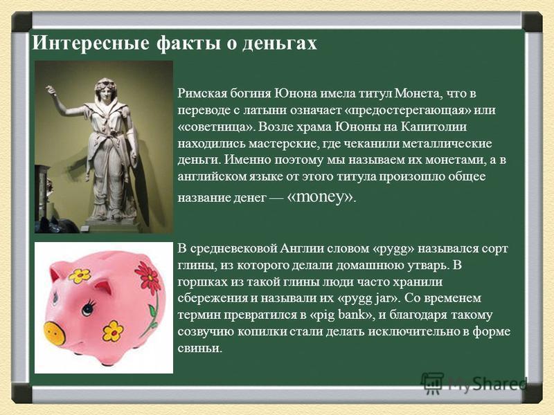Интересные факты о деньгах Римская богиня Юнона имела титул Монета, что в переводе с латыни означает «предостерегающая» или «советница». Возле храма Юноны на Капитолии находились мастерские, где чеканили металлические деньги. Именно поэтому мы называ