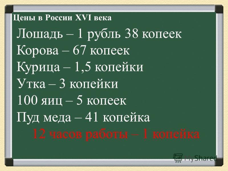 Цены в России XVI века Лошадь – 1 рубль 38 копеек Корова – 67 копеек Курица – 1,5 копейки Утка – 3 копейки 100 яиц – 5 копеек Пуд меда – 41 копейка 12 часов работы – 1 копейка