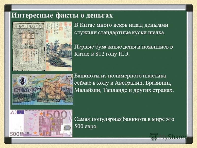 Интересные факты о деньгах В Китае много веков назад деньгами служили стандартные куски шелка. Первые бумажные деньги появились в Китае в 812 году Н.Э. Банкноты из полимерного пластика сейчас в ходу в Австралии, Бразилии, Малайзии, Таиланде и других