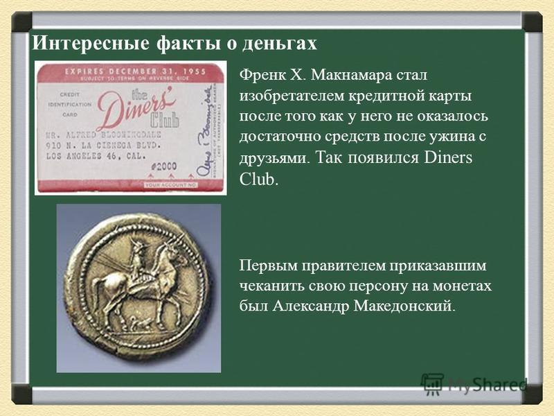 Интересные факты о деньгах Френк Х. Макнамара стал изобретателем кредитной карты после того как у него не оказалось достаточно средств после ужина с друзьями. Так появился Diners Club. Первым правителем приказавшим чеканить свою персону на монетах бы