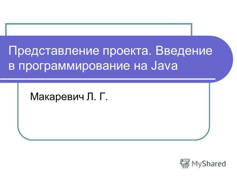 Представление проекта. Введение в программирование на Java Макаревич Л. Г.