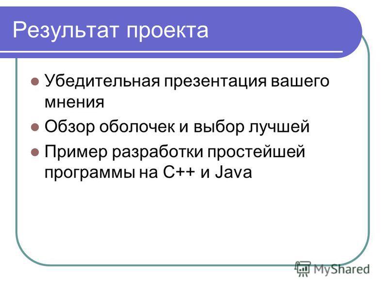 Результат проекта Убедительная презентация вашего мнения Обзор оболочек и выбор лучшей Пример разработки простейшей программы на С++ и Java