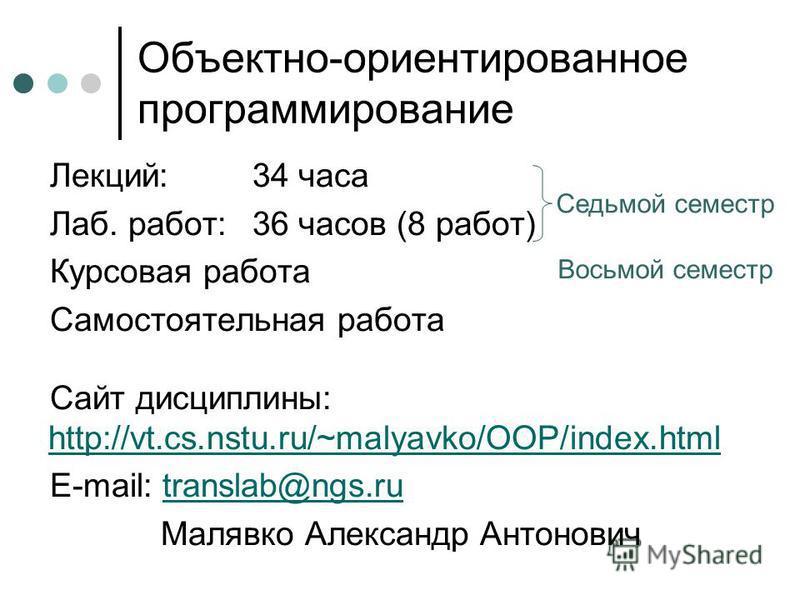 Объектно-ориентированное программирование Лекций: 34 часа Лаб. работ:36 часов (8 работ) Курсовая работа Самостоятельная работа Сайт дисциплины: http://vt.cs.nstu.ru/~malyavko/OOP/index.html http://vt.cs.nstu.ru/~malyavko/OOP/index.html E-mail: transl