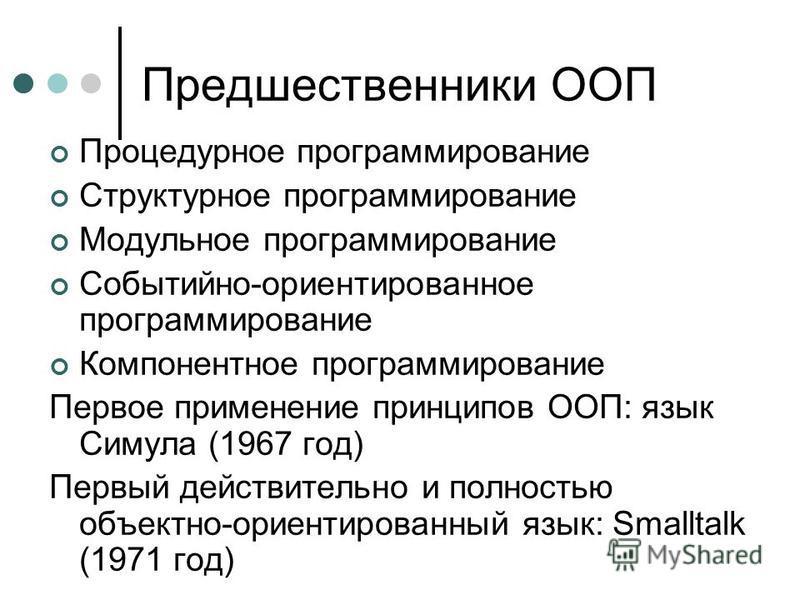 Предшественники ООП Процедурное программирование Структурное программирование Модульное программирование Событийно-ориентированное программирование Компонентное программирование Первое применение принципов ООП: язык Симула (1967 год) Первый действите