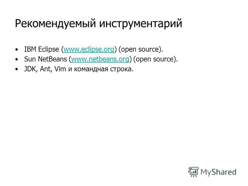 Рекомендуемый инструментарий IBM Eclipse (www.eclipse.org) (open source).www.eclipse.org Sun NetBeans (www.netbeans.org) (open source).www.netbeans.org JDK, Ant, Vim и командная строка.