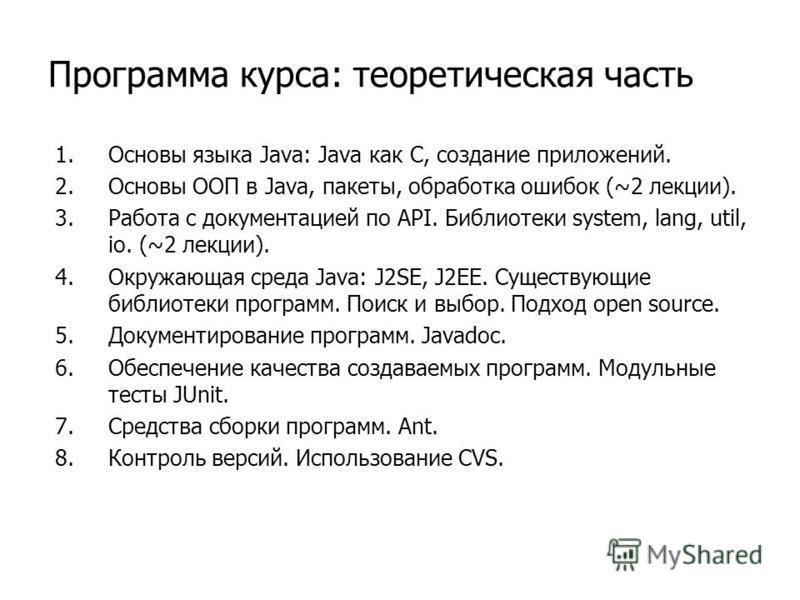 Программа курса: теоретическая часть 1. Основы языка Java: Java как С, создание приложений. 2. Основы ООП в Java, пакеты, обработка ошибок (~2 лекции). 3. Работа с документацией по API. Библиотеки system, lang, util, io. (~2 лекции). 4. Окружающая ср