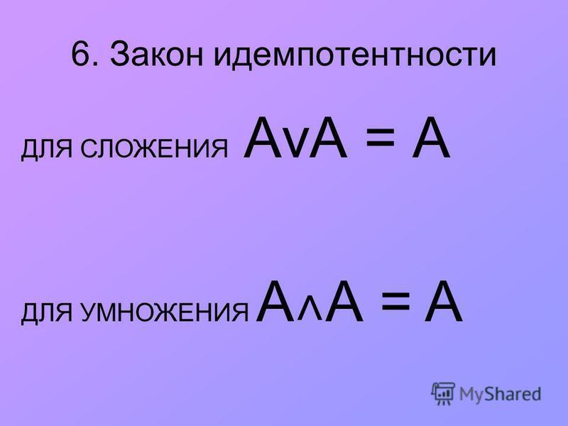 6. Закон идемпотентности ДЛЯ СЛОЖЕНИЯ АvА = А ДЛЯ УМНОЖЕНИЯ A ˄ А = A