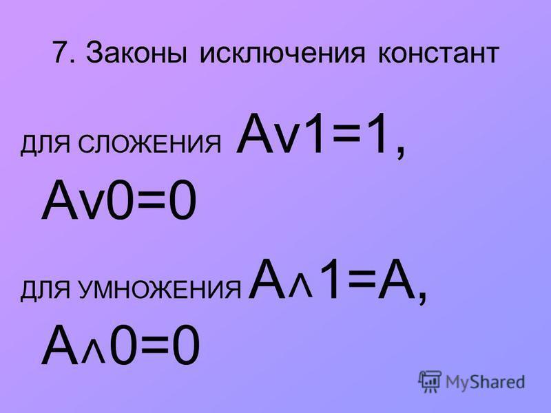 7. Законы исключения констант ДЛЯ СЛОЖЕНИЯ Аv1=1, Аv0=0 ДЛЯ УМНОЖЕНИЯ A ˄ 1=А, А ˄ 0=0