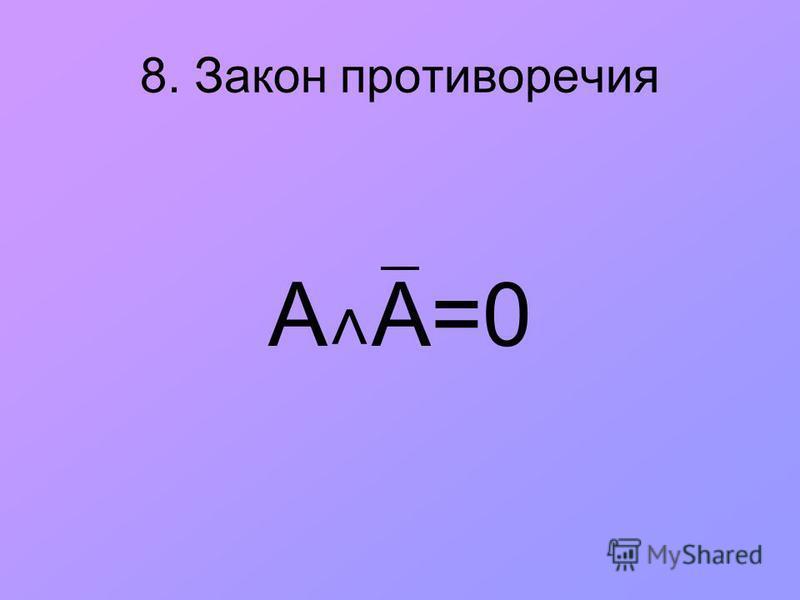 8. Закон противоречия А ˄ А=0