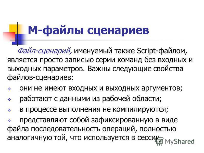 М-файлы сценариев Файл-сценарий, именуемый также Script-файлом, является просто записью серии команд без входных и выходных параметров. Важны следующие свойства файлов-сценариев: они не имеют входных и выходных аргументов; работают с данными из рабоч